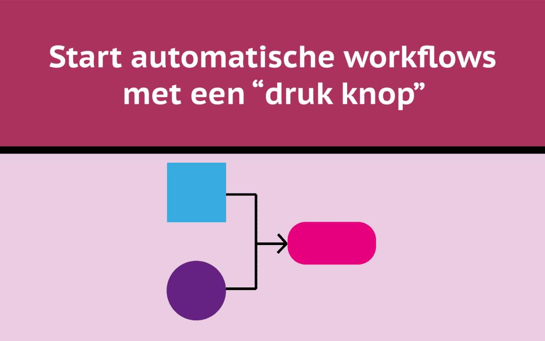 """START AUTOMATISCHE WORKFLOWS MET EEN """"DRUK KNOP"""""""